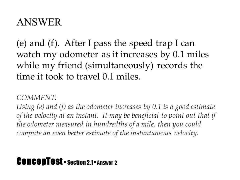 ConcepTest Section 2.1 Answer 2 ANSWER (e) and (f). After I pass the speed trap I can watch my odometer as it increases by 0.1 miles while my friend (