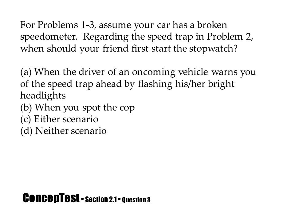 ConcepTest Section 2.1 Question 3 For Problems 1-3, assume your car has a broken speedometer. Regarding the speed trap in Problem 2, when should your