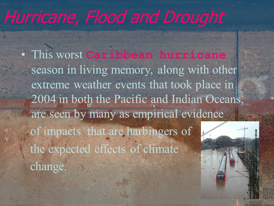Hurricane, Flood and Drought This worst Caribbean hurricane season in living memory, along with other extreme weather events that took place in 2004 in both the Pacific and Indian Oceans, are seen by many as empirical evidence of impacts that are harbingers of the expected effects of climate change.