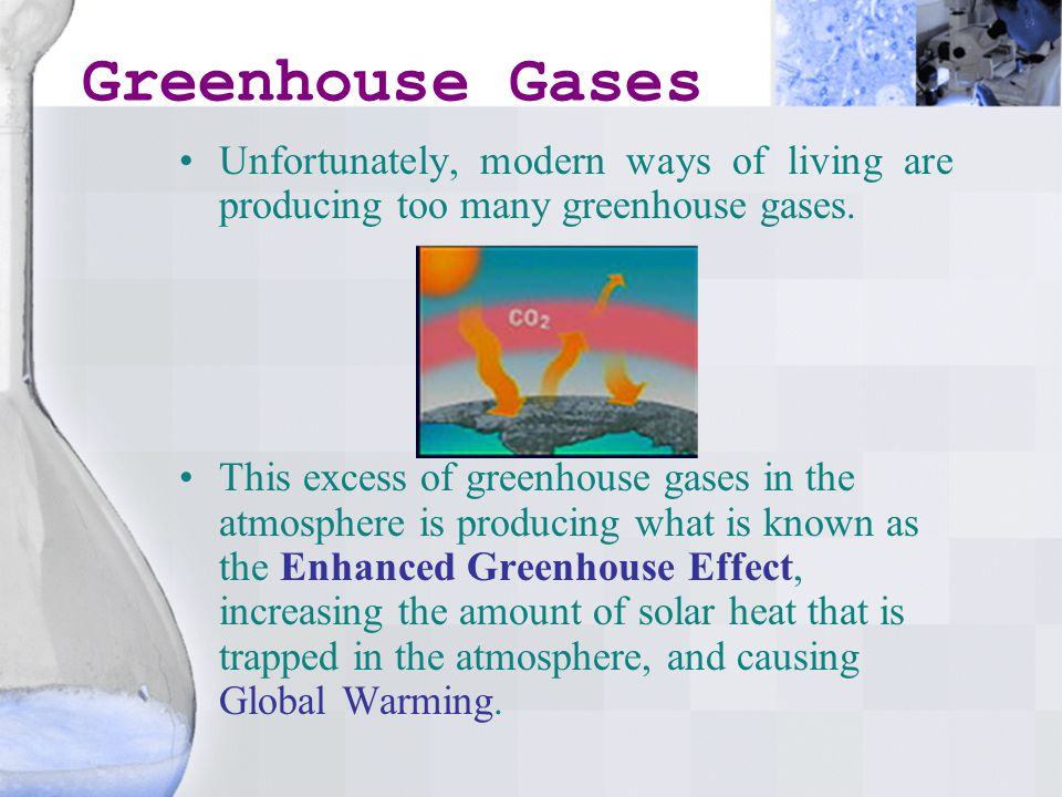 Greenhouse Gases Unfortunately, modern ways of living are producing too many greenhouse gases.