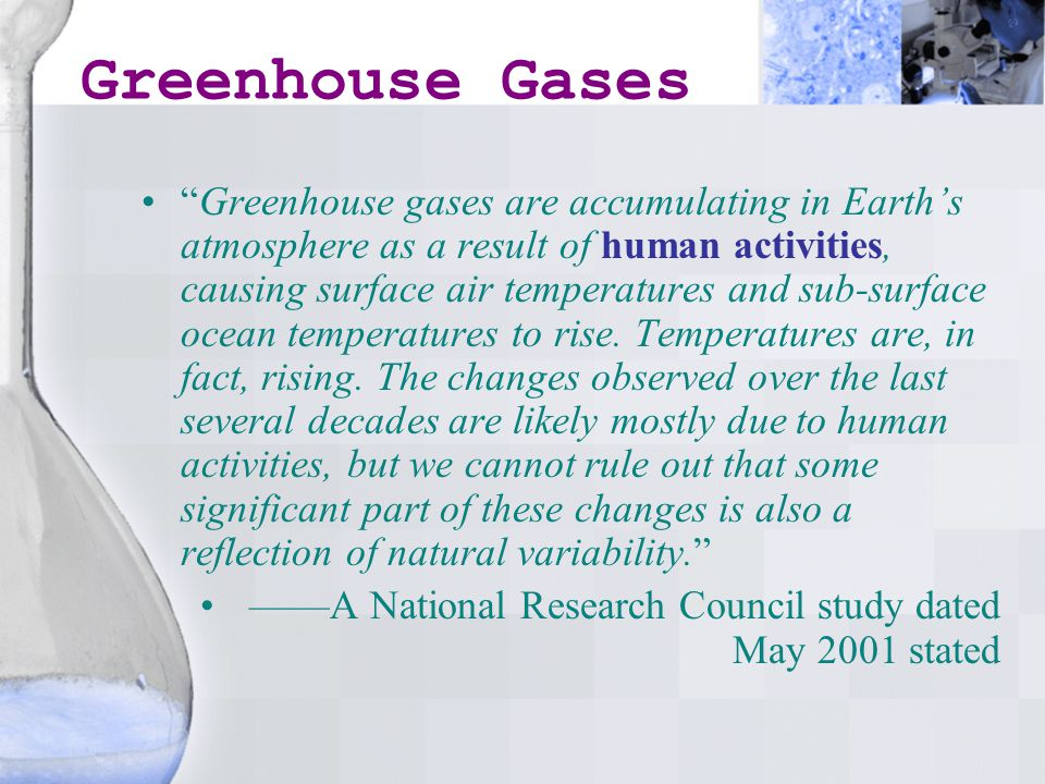 Greenhouse Gases Greenhouse gases are accumulating in Earth's atmosphere as a result of human activities, causing surface air temperatures and sub-surface ocean temperatures to rise.