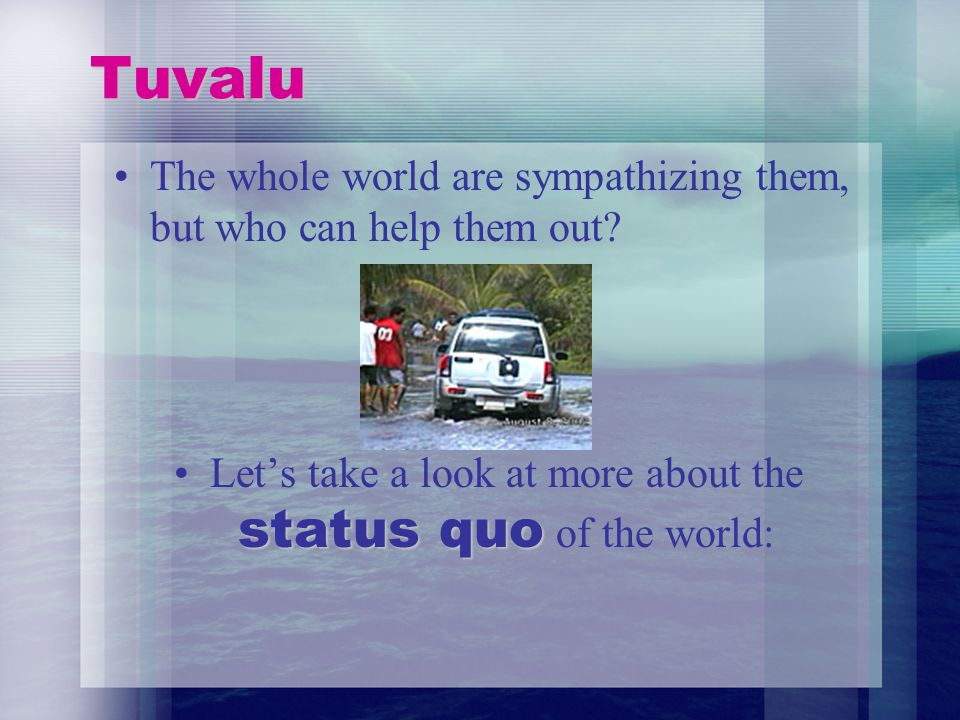 Tuvalu The whole world are sympathizing them, but who can help them out.