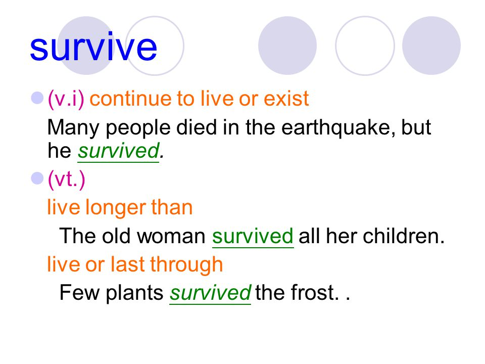 survive (v.i) continue to live or exist Many people died in the earthquake, but he survived.
