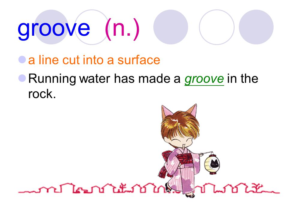 groove (n.) a line cut into a surface Running water has made a groove in the rock.