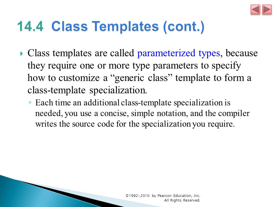  Class templates are called parameterized types, because they require one or more type parameters to specify how to customize a generic class template to form a class-template specialization.