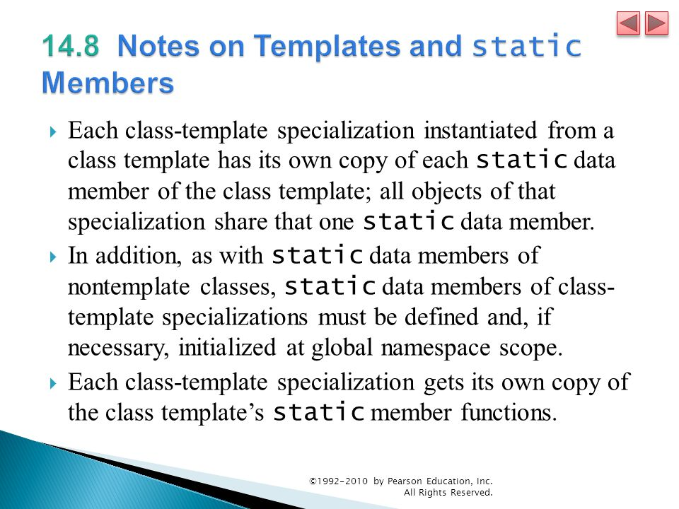  Each class-template specialization instantiated from a class template has its own copy of each static data member of the class template; all objects of that specialization share that one static data member.