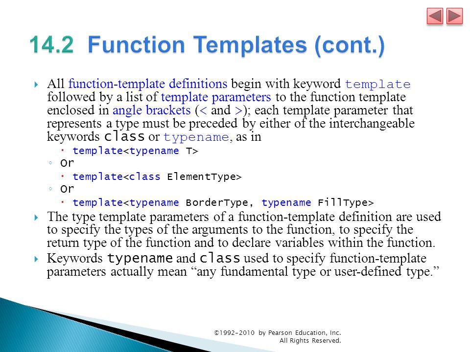  All function-template definitions begin with keyword template followed by a list of template parameters to the function template enclosed in angle brackets ( ); each template parameter that represents a type must be preceded by either of the interchangeable keywords class or typename, as in  template ◦ Or  template ◦ Or  template  The type template parameters of a function-template definition are used to specify the types of the arguments to the function, to specify the return type of the function and to declare variables within the function.