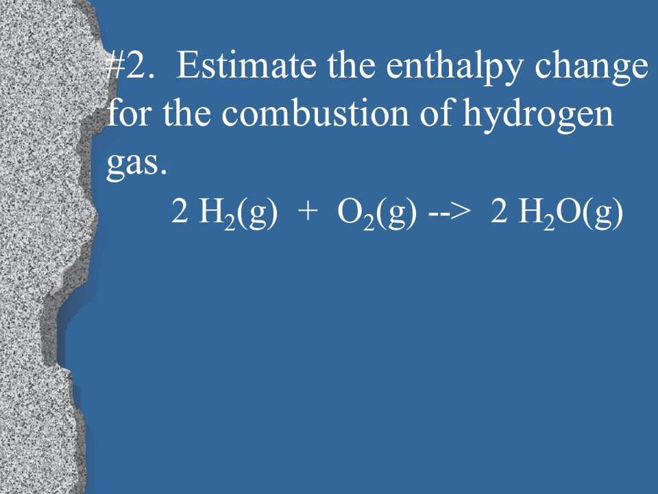 #2. Estimate the enthalpy change for the combustion of hydrogen gas.