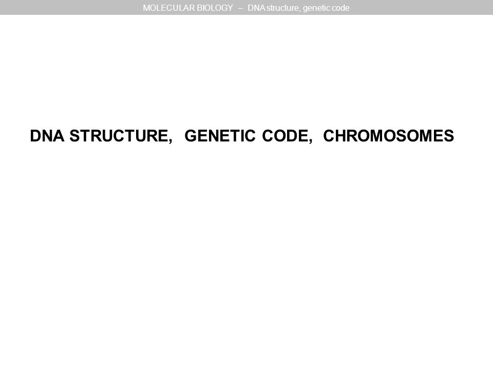 DNA STRUCTURE, GENETIC CODE, CHROMOSOMES MOLECULAR BIOLOGY – DNA structure, genetic code