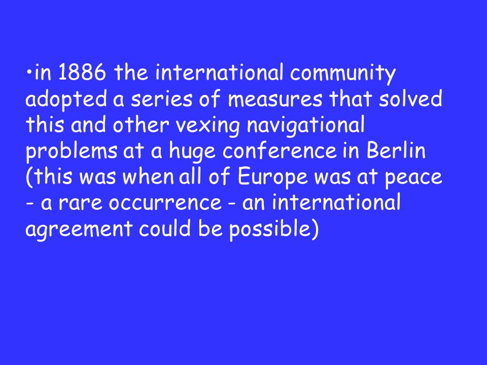 in 1886 the international community adopted a series of measures that solved this and other vexing navigational problems at a huge conference in Berlin (this was when all of Europe was at peace - a rare occurrence - an international agreement could be possible)