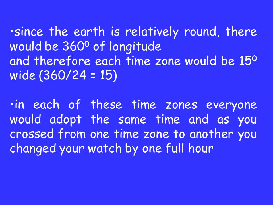 since the earth is relatively round, there would be 360 0 of longitude and therefore each time zone would be 15 0 wide (360/24 = 15) in each of these time zones everyone would adopt the same time and as you crossed from one time zone to another you changed your watch by one full hour