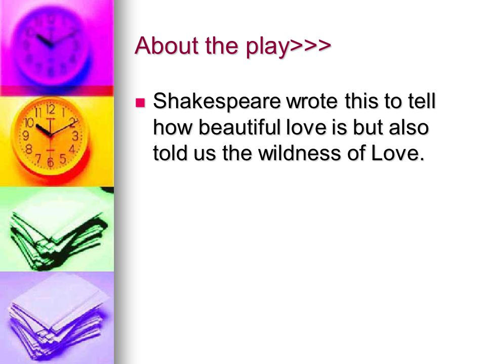 About the play>>> Shakespeare wrote this to tell how beautiful love is but also told us the wildness of Love.