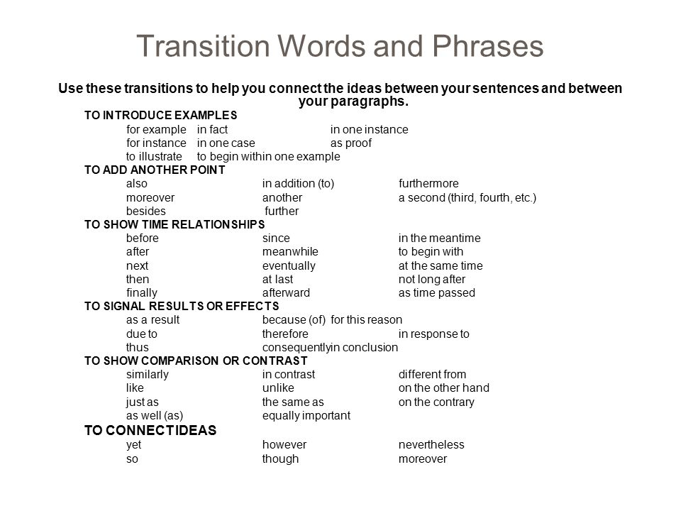 Transition Words and Phrases Use these transitions to help you connect the ideas between your sentences and between your paragraphs. TO INTRODUCE EXAM
