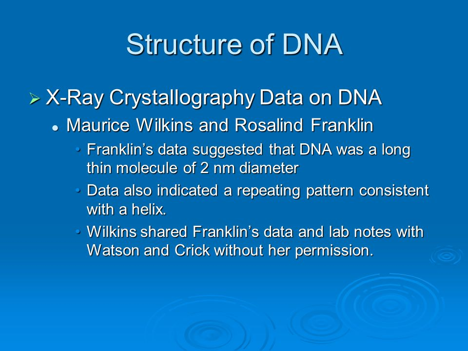Structure of DNA  X-Ray Crystallography Data on DNA Maurice Wilkins and Rosalind Franklin Maurice Wilkins and Rosalind Franklin Franklin's data suggested that DNA was a long thin molecule of 2 nm diameterFranklin's data suggested that DNA was a long thin molecule of 2 nm diameter Data also indicated a repeating pattern consistent with a helix.Data also indicated a repeating pattern consistent with a helix.