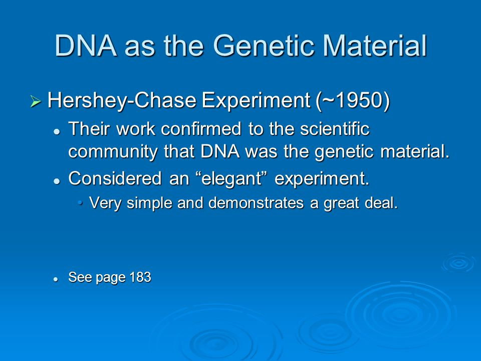 DNA as the Genetic Material  Hershey-Chase Experiment (~1950) Their work confirmed to the scientific community that DNA was the genetic material.