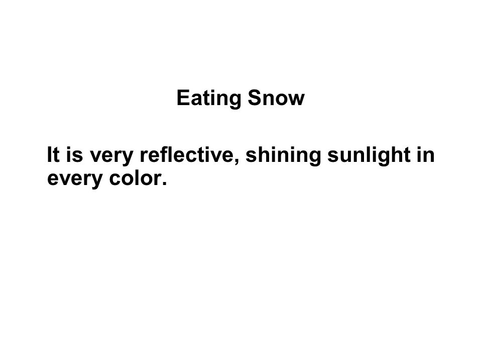 Eating Snow It is very reflective, shining sunlight in every color.
