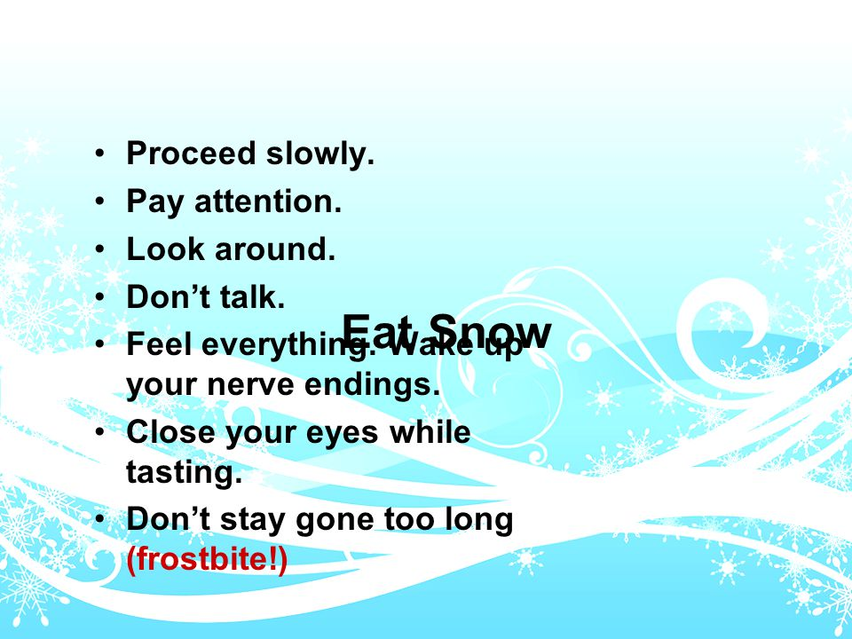 Eat Snow Proceed slowly. Pay attention. Look around.
