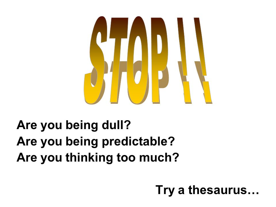Are you being dull Are you being predictable Are you thinking too much Try a thesaurus…