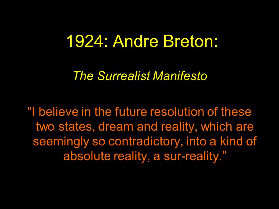 1924: Andre Breton: The Surrealist Manifesto I believe in the future resolution of these two states, dream and reality, which are seemingly so contradictory, into a kind of absolute reality, a sur-reality.