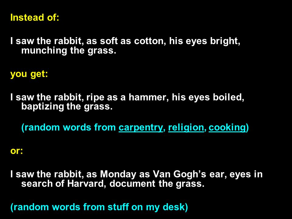 Instead of: I saw the rabbit, as soft as cotton, his eyes bright, munching the grass.