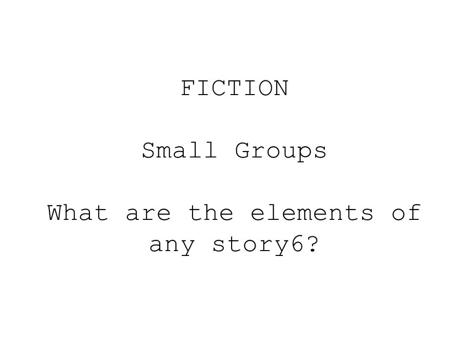 FICTION Small Groups What are the elements of any story6