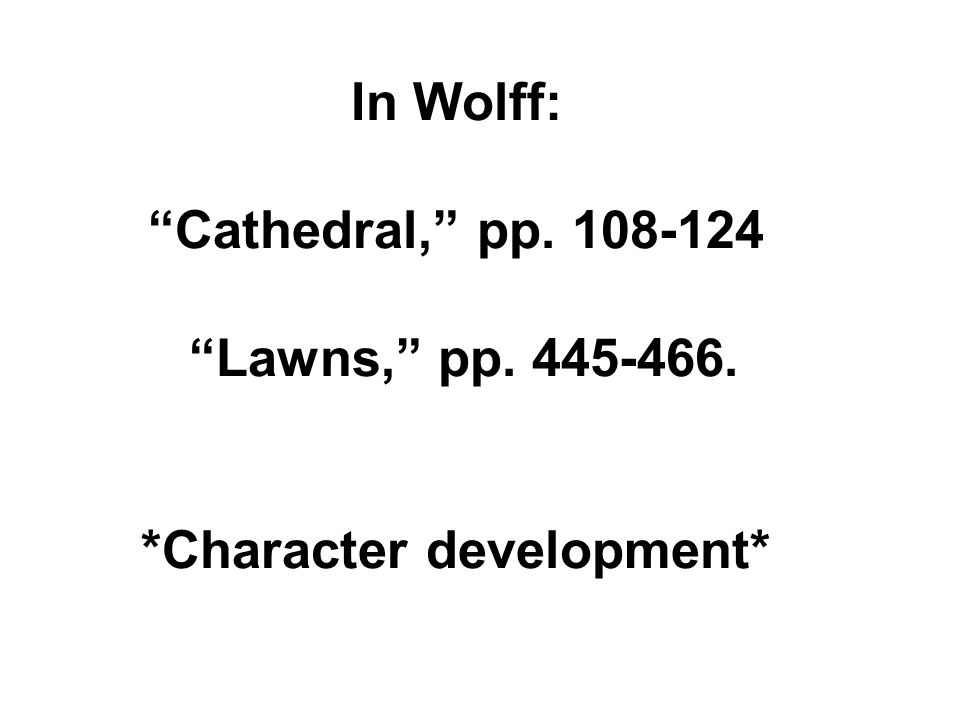 In Wolff: Cathedral, pp. 108-124 Lawns, pp. 445-466. *Character development*