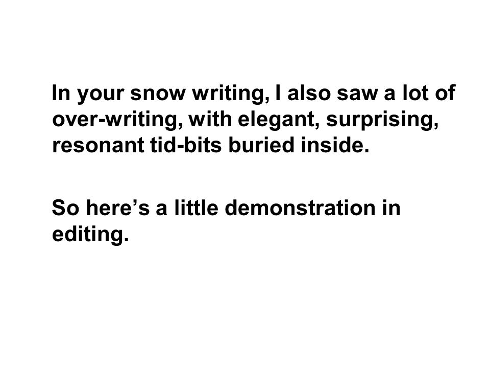 In your snow writing, I also saw a lot of over-writing, with elegant, surprising, resonant tid-bits buried inside.