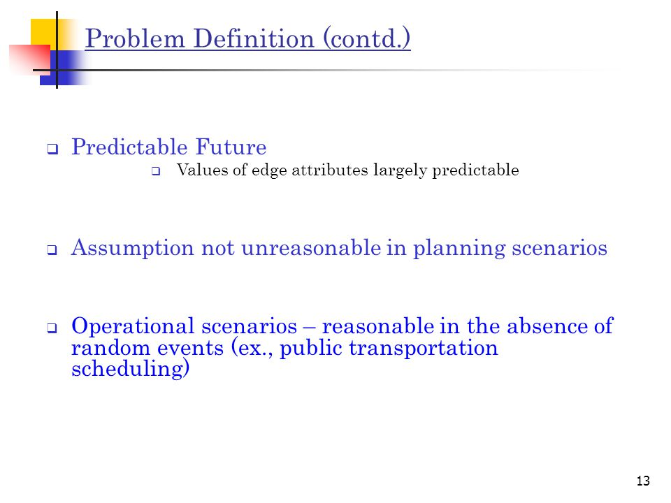 13 Problem Definition (contd.)  Predictable Future  Values of edge attributes largely predictable  Operational scenarios – reasonable in the absence of random events (ex., public transportation scheduling)  Assumption not unreasonable in planning scenarios