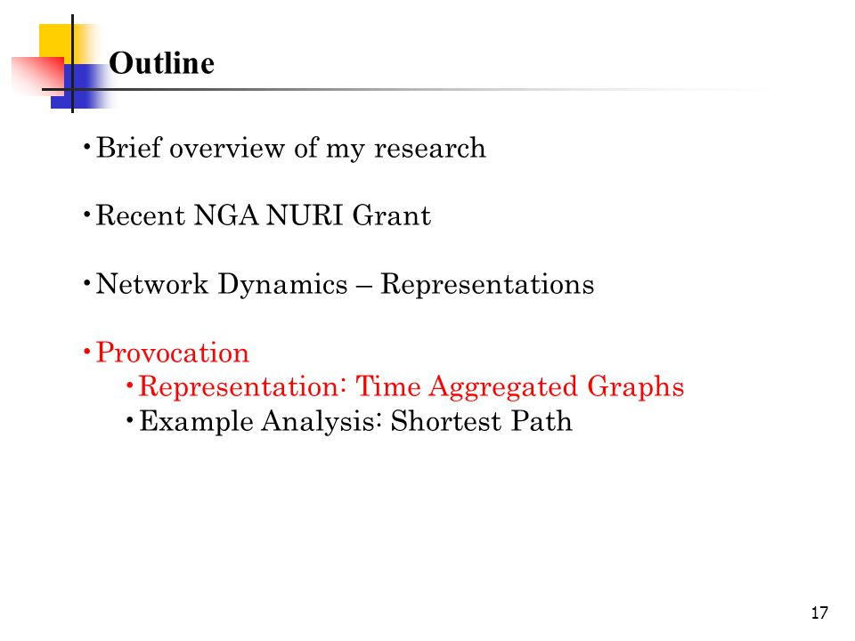 17 Outline Brief overview of my research Recent NGA NURI Grant Network Dynamics – Representations Provocation Representation: Time Aggregated Graphs Example Analysis: Shortest Path