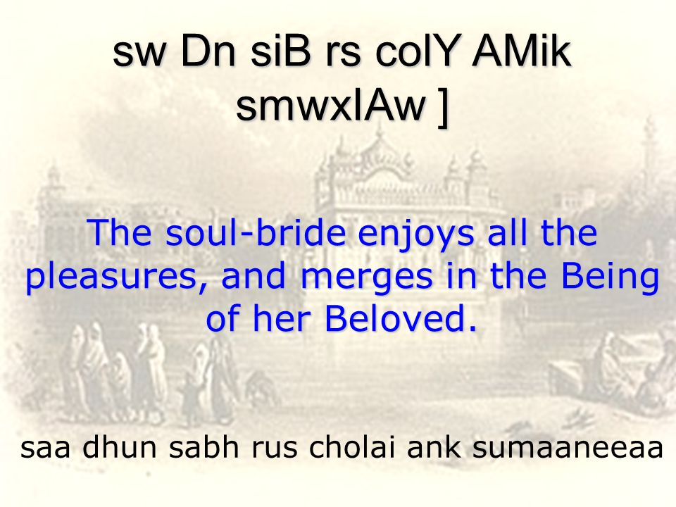 saa dhun sabh rus cholai ank sumaaneeaa sw Dn siB rs colY AMik smwxIAw ] The soul-bride enjoys all the pleasures, and merges in the Being of her Beloved.
