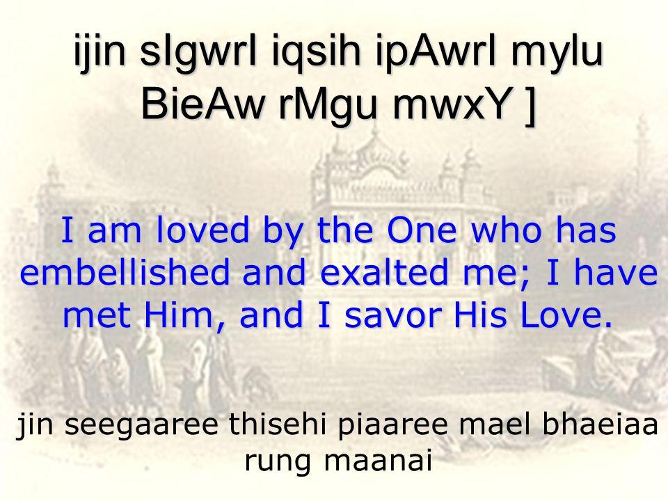 jin seegaaree thisehi piaaree mael bhaeiaa rung maanai ijin sIgwrI iqsih ipAwrI mylu BieAw rMgu mwxY ] I am loved by the One who has embellished and exalted me; I have met Him, and I savor His Love.