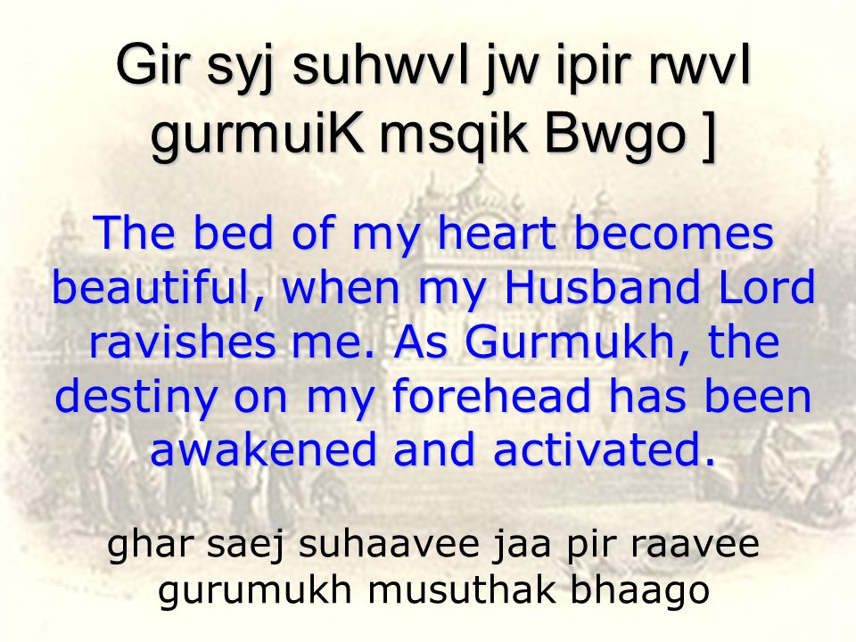 ghar saej suhaavee jaa pir raavee gurumukh musuthak bhaago Gir syj suhwvI jw ipir rwvI gurmuiK msqik Bwgo ] The bed of my heart becomes beautiful, when my Husband Lord ravishes me.