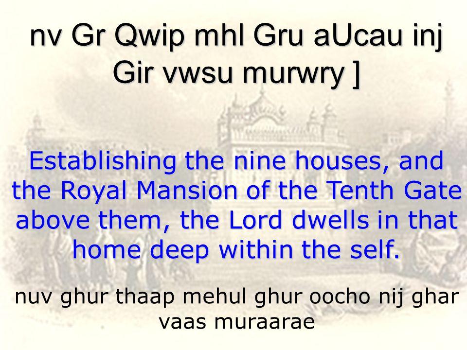 nuv ghur thaap mehul ghur oocho nij ghar vaas muraarae nv Gr Qwip mhl Gru aUcau inj Gir vwsu murwry ] Establishing the nine houses, and the Royal Mansion of the Tenth Gate above them, the Lord dwells in that home deep within the self.