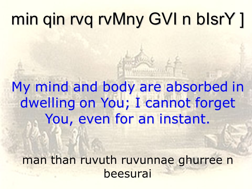 man than ruvuth ruvunnae ghurree n beesurai min qin rvq rvMny GVI n bIsrY ] My mind and body are absorbed in dwelling on You; I cannot forget You, even for an instant.