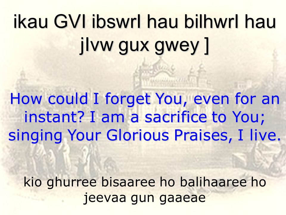 kio ghurree bisaaree ho balihaaree ho jeevaa gun gaaeae ikau GVI ibswrI hau bilhwrI hau jIvw gux gwey ] How could I forget You, even for an instant.
