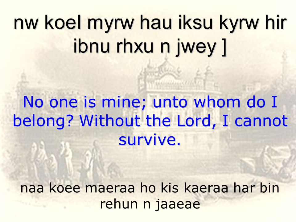 naa koee maeraa ho kis kaeraa har bin rehun n jaaeae nw koeI myrw hau iksu kyrw hir ibnu rhxu n jwey ] No one is mine; unto whom do I belong.
