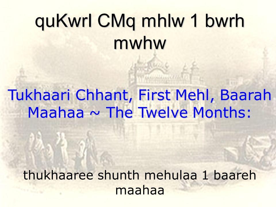 thukhaaree shunth mehulaa 1 baareh maahaa quKwrI CMq mhlw 1 bwrh mwhw Tukhaari Chhant, First Mehl, Baarah Maahaa ~ The Twelve Months:
