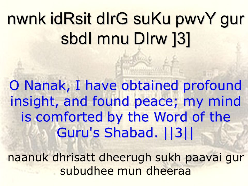 naanuk dhrisatt dheerugh sukh paavai gur subudhee mun dheeraa nwnk idRsit dIrG suKu pwvY gur sbdI mnu DIrw ]3] O Nanak, I have obtained profound insight, and found peace; my mind is comforted by the Word of the Guru s Shabad.