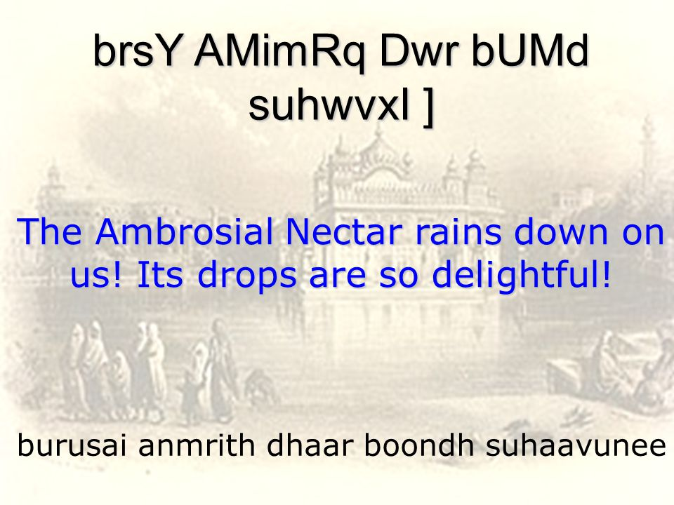 burusai anmrith dhaar boondh suhaavunee brsY AMimRq Dwr bUMd suhwvxI ] The Ambrosial Nectar rains down on us.