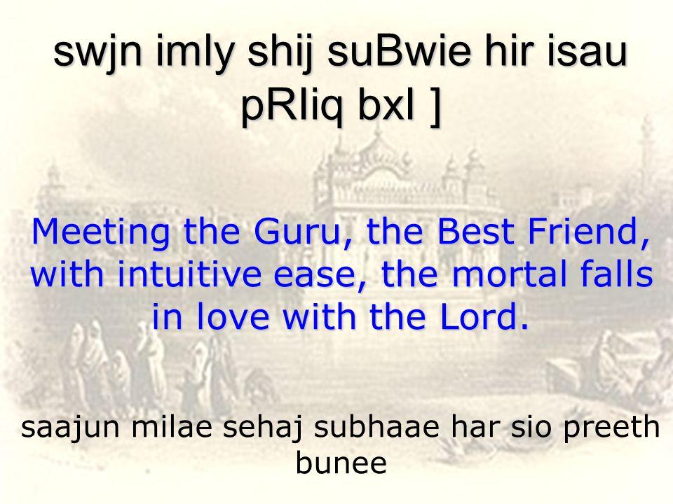 saajun milae sehaj subhaae har sio preeth bunee swjn imly shij suBwie hir isau pRIiq bxI ] Meeting the Guru, the Best Friend, with intuitive ease, the mortal falls in love with the Lord.