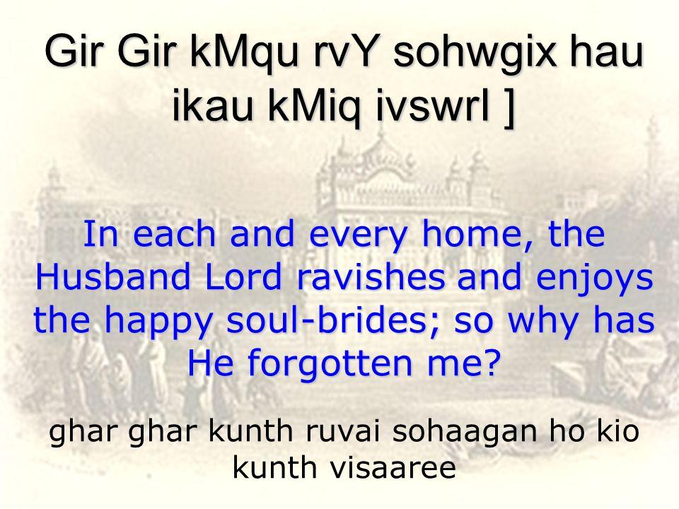 ghar ghar kunth ruvai sohaagan ho kio kunth visaaree Gir Gir kMqu rvY sohwgix hau ikau kMiq ivswrI ] In each and every home, the Husband Lord ravishes and enjoys the happy soul-brides; so why has He forgotten me