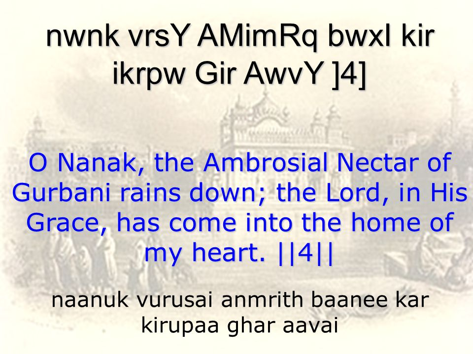 naanuk vurusai anmrith baanee kar kirupaa ghar aavai nwnk vrsY AMimRq bwxI kir ikrpw Gir AwvY ]4] O Nanak, the Ambrosial Nectar of Gurbani rains down; the Lord, in His Grace, has come into the home of my heart.