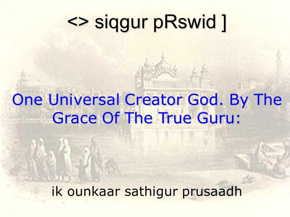 ik ounkaar sathigur prusaadh <> siqgur pRswid ] One Universal Creator God.