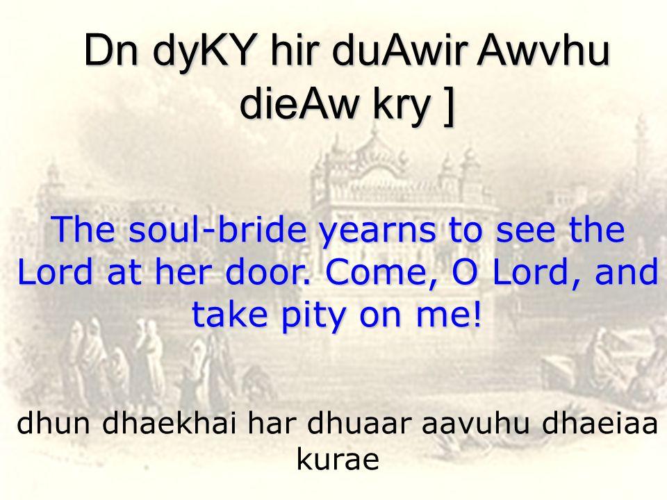 dhun dhaekhai har dhuaar aavuhu dhaeiaa kurae Dn dyKY hir duAwir Awvhu dieAw kry ] The soul-bride yearns to see the Lord at her door.