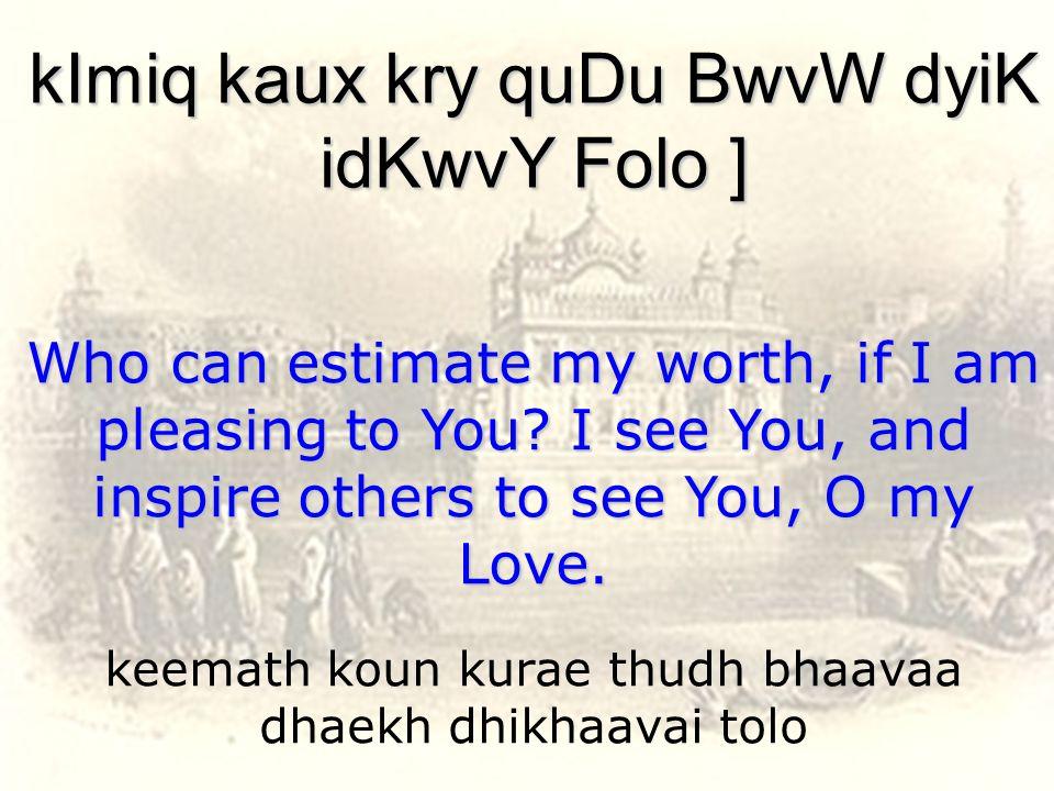 keemath koun kurae thudh bhaavaa dhaekh dhikhaavai tolo kImiq kaux kry quDu BwvW dyiK idKwvY Folo ] Who can estimate my worth, if I am pleasing to You.