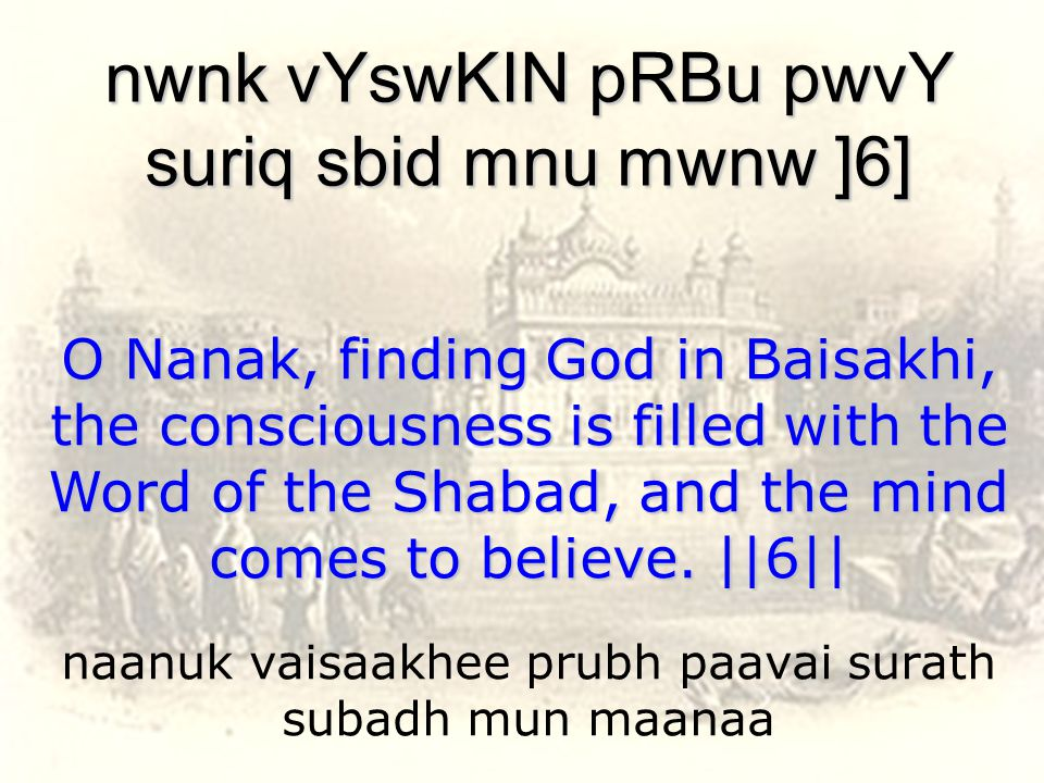 naanuk vaisaakhee prubh paavai surath subadh mun maanaa nwnk vYswKIN pRBu pwvY suriq sbid mnu mwnw ]6] O Nanak, finding God in Baisakhi, the consciousness is filled with the Word of the Shabad, and the mind comes to believe.
