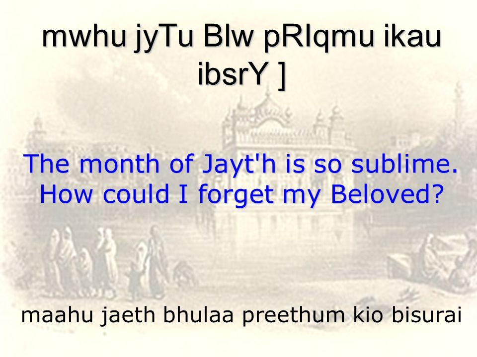 maahu jaeth bhulaa preethum kio bisurai mwhu jyTu Blw pRIqmu ikau ibsrY ] The month of Jayt h is so sublime.