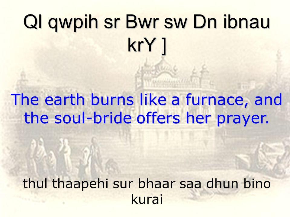thul thaapehi sur bhaar saa dhun bino kurai Ql qwpih sr Bwr sw Dn ibnau krY ] The earth burns like a furnace, and the soul-bride offers her prayer.
