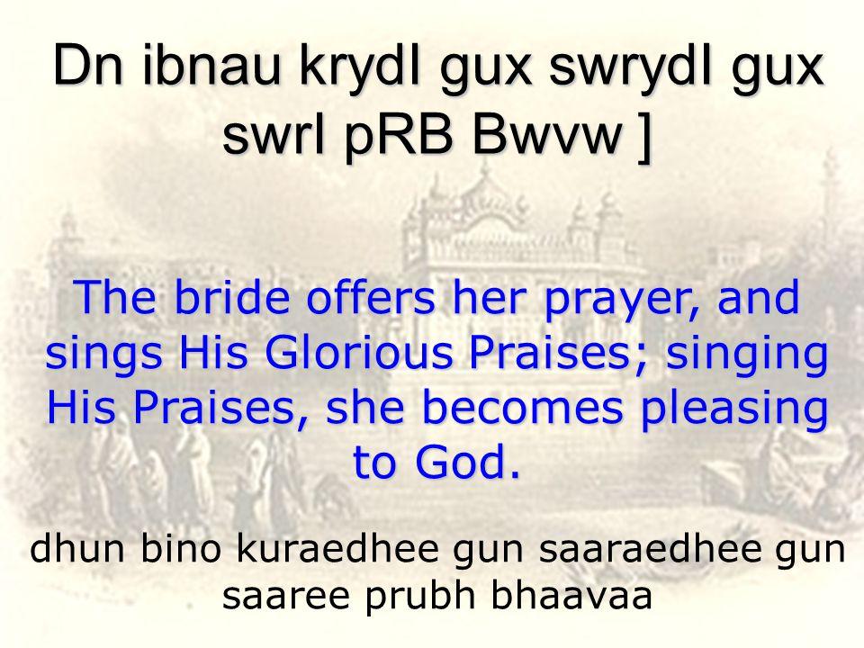 dhun bino kuraedhee gun saaraedhee gun saaree prubh bhaavaa Dn ibnau krydI gux swrydI gux swrI pRB Bwvw ] The bride offers her prayer, and sings His Glorious Praises; singing His Praises, she becomes pleasing to God.