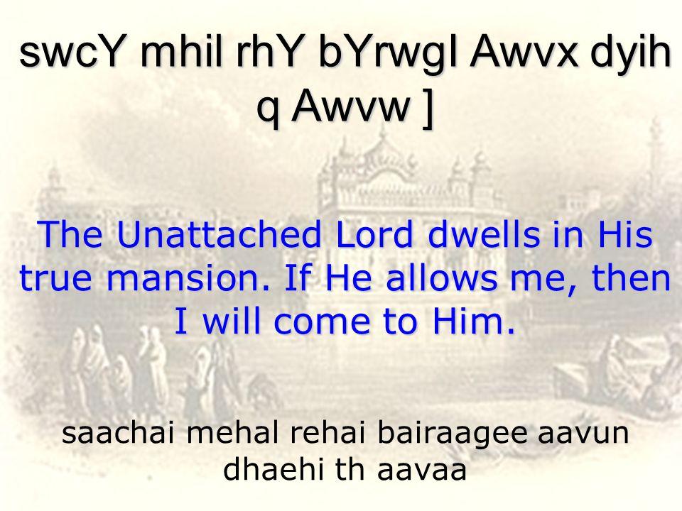 saachai mehal rehai bairaagee aavun dhaehi th aavaa swcY mhil rhY bYrwgI Awvx dyih q Awvw ] The Unattached Lord dwells in His true mansion.
